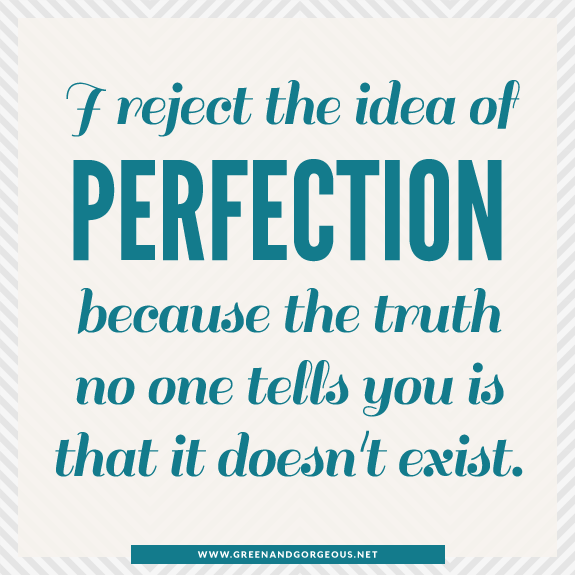 I reject the idea of perfection, because the truth no one tells you is that it doesn't exist.